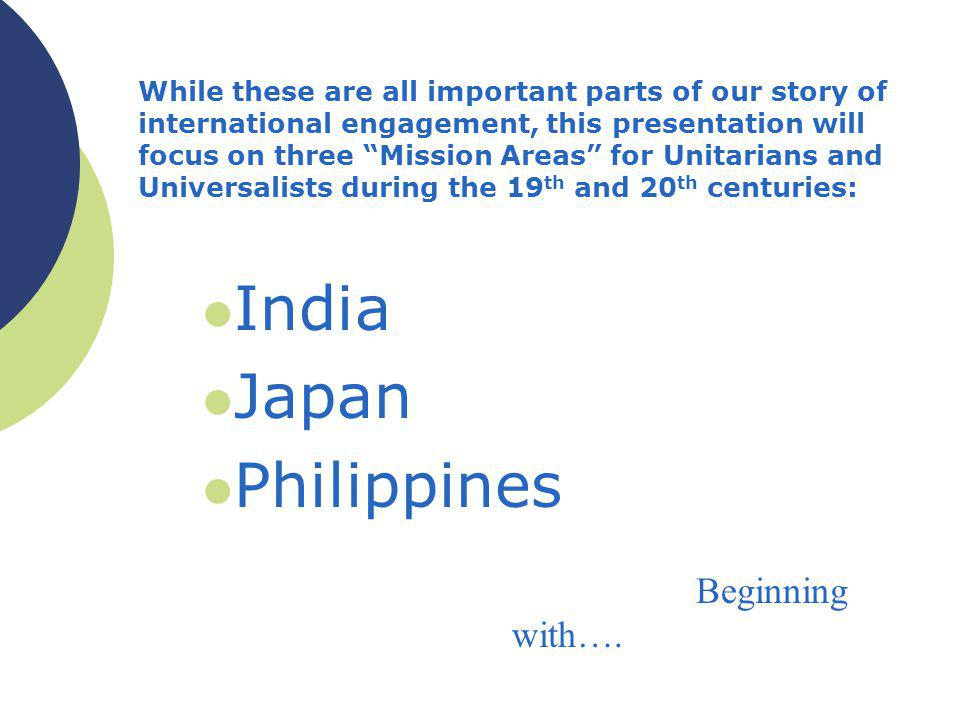 While these are all important parts of our story of international engagement, this presentation will focus on three Mission Areas for Unitarians and Universalists during the 19 th and 20 th centuries: India Japan Philippines Beginning with….