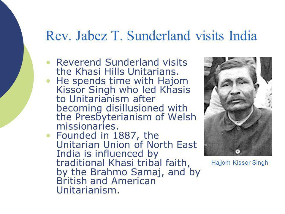 Rev. Jabez T. Sunderland visits India Reverend Sunderland visits the Khasi Hills Unitarians. He spends time with Hajom Kissor Singh who led Khasis to