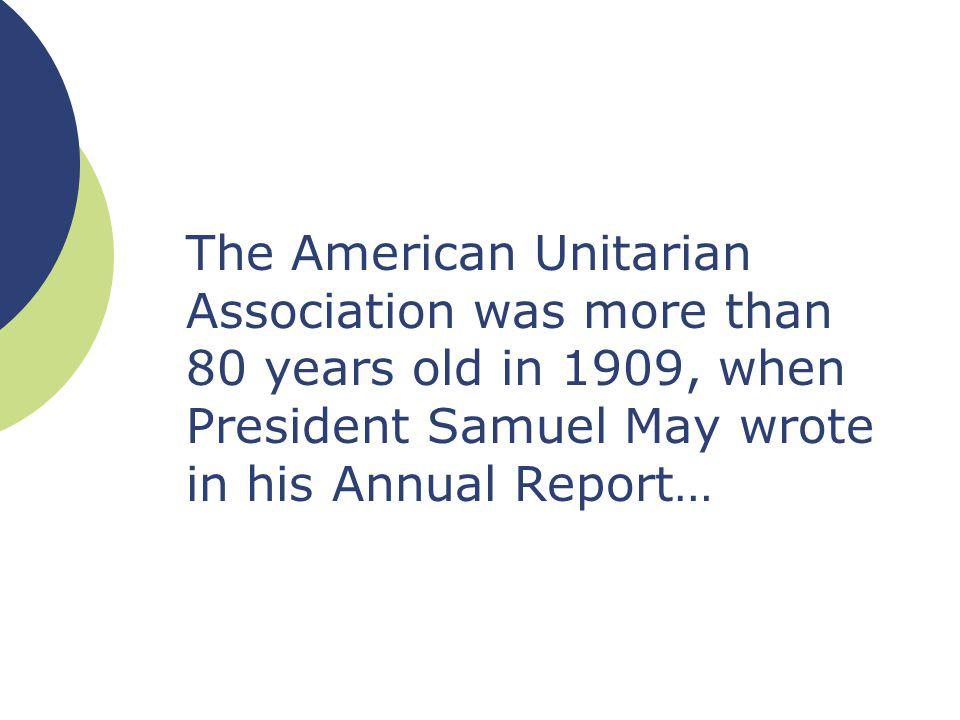 The American Unitarian Association was more than 80 years old in 1909, when President Samuel May wrote in his Annual Report…