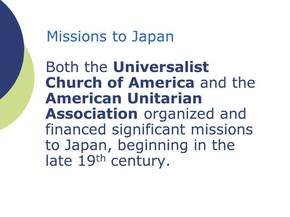 Missions to Japan Both the Universalist Church of America and the American Unitarian Association organized and financed significant missions to Japan, beginning in the late 19 th century.