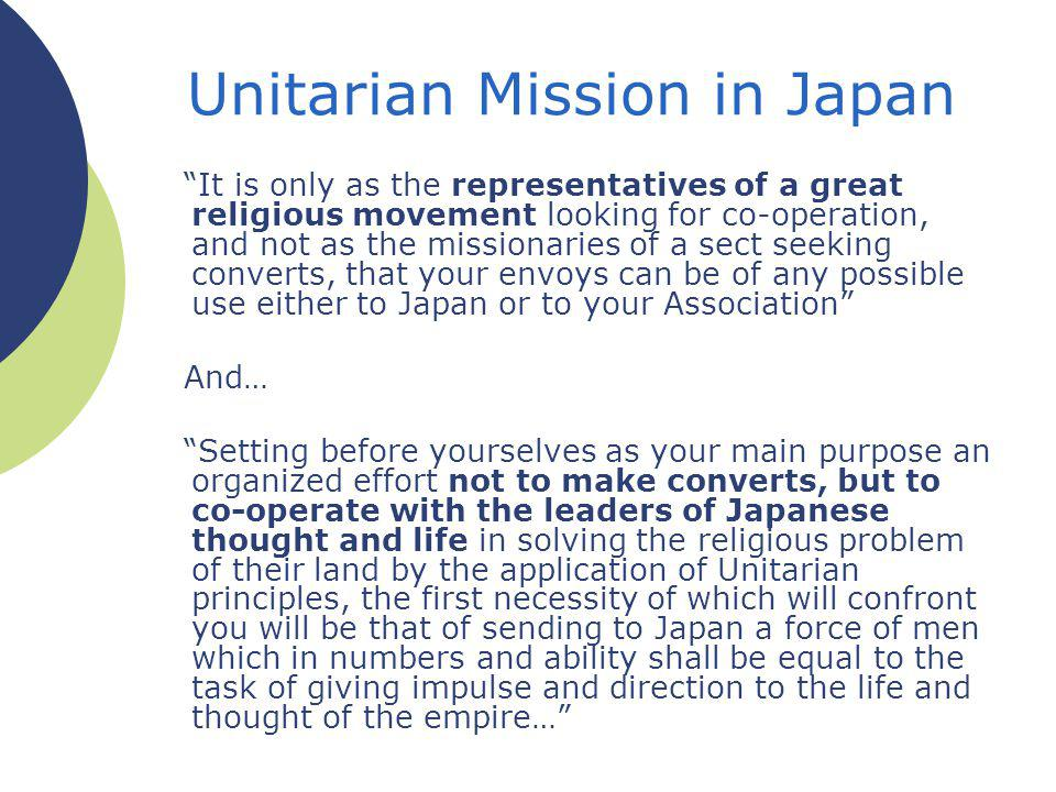 It is only as the representatives of a great religious movement looking for co-operation, and not as the missionaries of a sect seeking converts, that your envoys can be of any possible use either to Japan or to your Association And… Setting before yourselves as your main purpose an organized effort not to make converts, but to co-operate with the leaders of Japanese thought and life in solving the religious problem of their land by the application of Unitarian principles, the first necessity of which will confront you will be that of sending to Japan a force of men which in numbers and ability shall be equal to the task of giving impulse and direction to the life and thought of the empire… Unitarian Mission in Japan