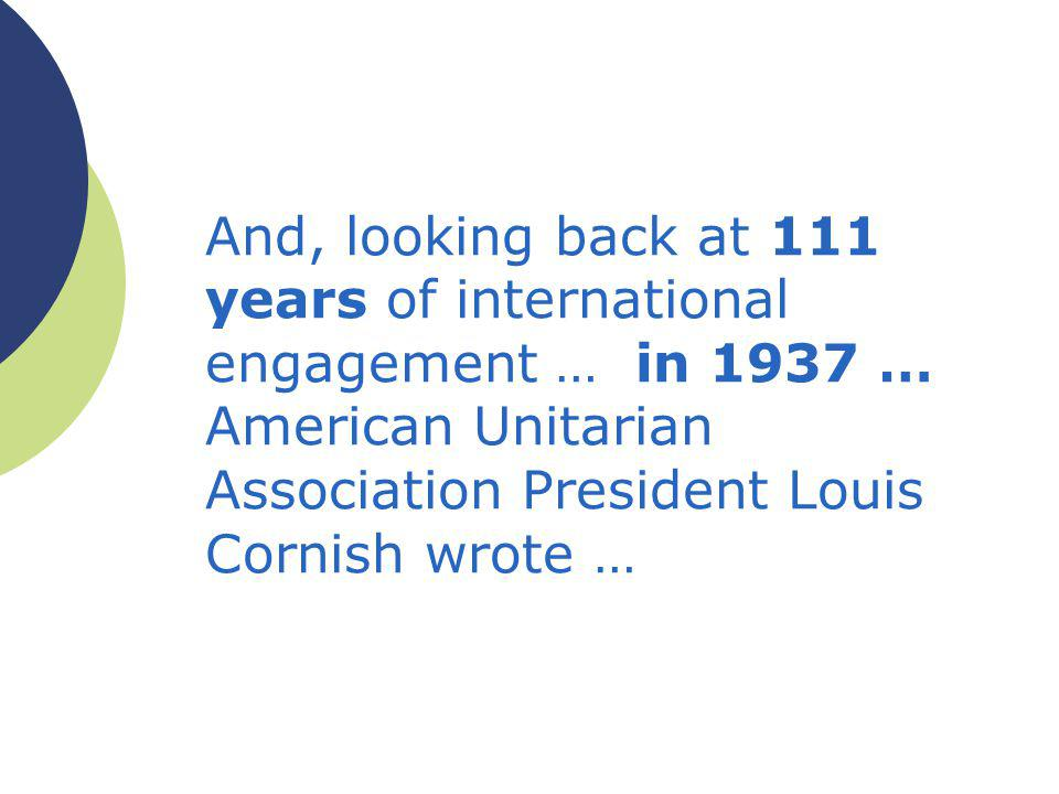 And, looking back at 111 years of international engagement … in 1937 … American Unitarian Association President Louis Cornish wrote …