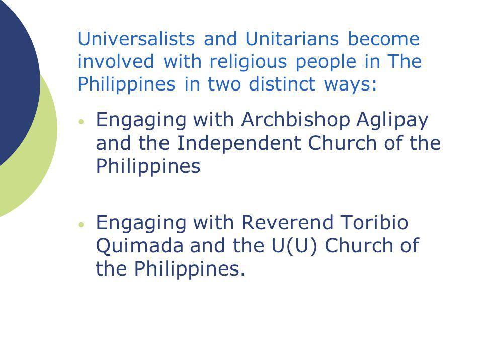 Universalists and Unitarians become involved with religious people in The Philippines in two distinct ways: Engaging with Archbishop Aglipay and the Independent Church of the Philippines Engaging with Reverend Toribio Quimada and the U(U) Church of the Philippines.