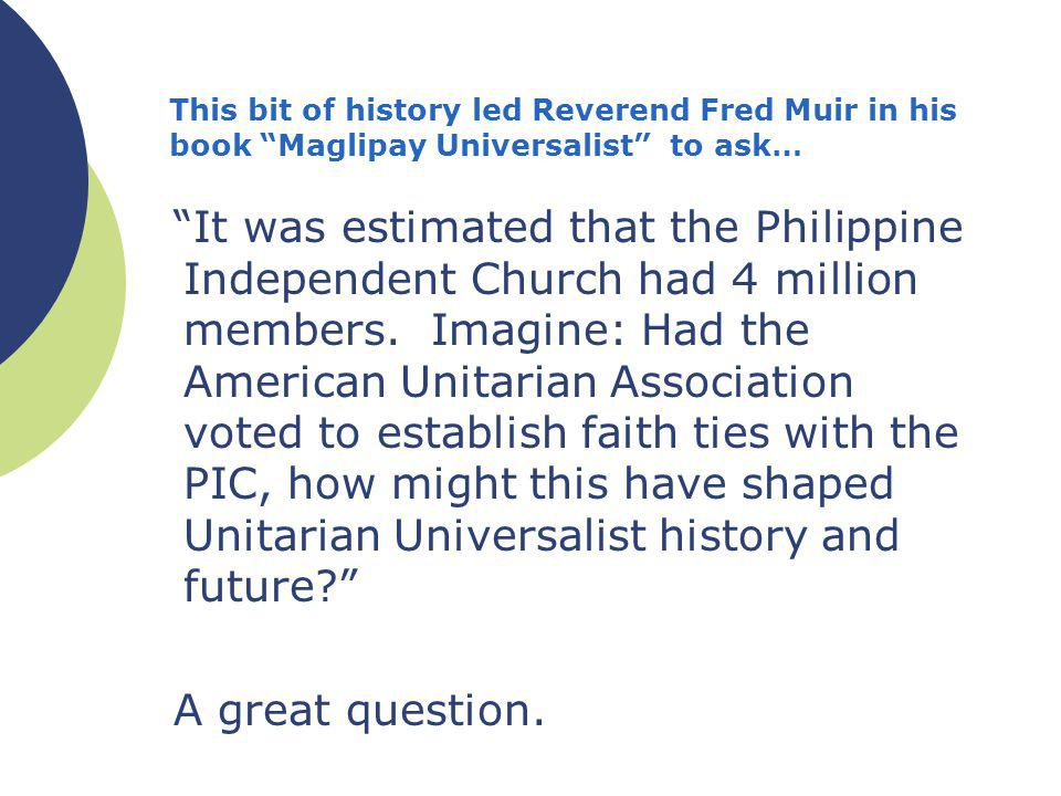 This bit of history led Reverend Fred Muir in his book Maglipay Universalist to ask… It was estimated that the Philippine Independent Church had 4 million members.