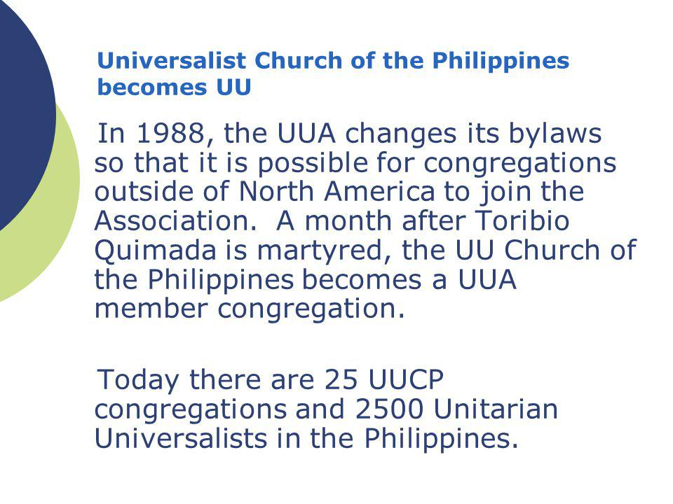 Universalist Church of the Philippines becomes UU In 1988, the UUA changes its bylaws so that it is possible for congregations outside of North America to join the Association.