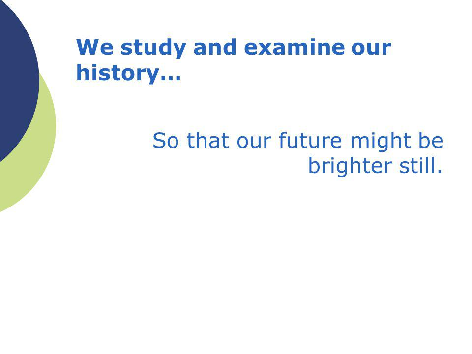 We study and examine our history… So that our future might be brighter still.
