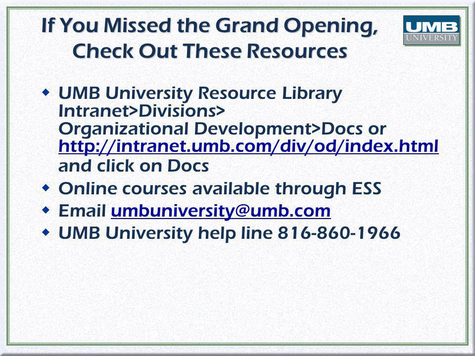 If You Missed the Grand Opening, Check Out These Resources wUMB University Resource Library Intranet>Divisions> Organizational Development>Docs or http://intranet.umb.com/div/od/index.html and click on Docs http://intranet.umb.com/div/od/index.html wOnline courses available through ESS wEmail umbuniversity@umb.comumbuniversity@umb.com wUMB University help line 816-860-1966 wUMB University Resource Library Intranet>Divisions> Organizational Development>Docs or http://intranet.umb.com/div/od/index.html and click on Docs http://intranet.umb.com/div/od/index.html wOnline courses available through ESS wEmail umbuniversity@umb.comumbuniversity@umb.com wUMB University help line 816-860-1966