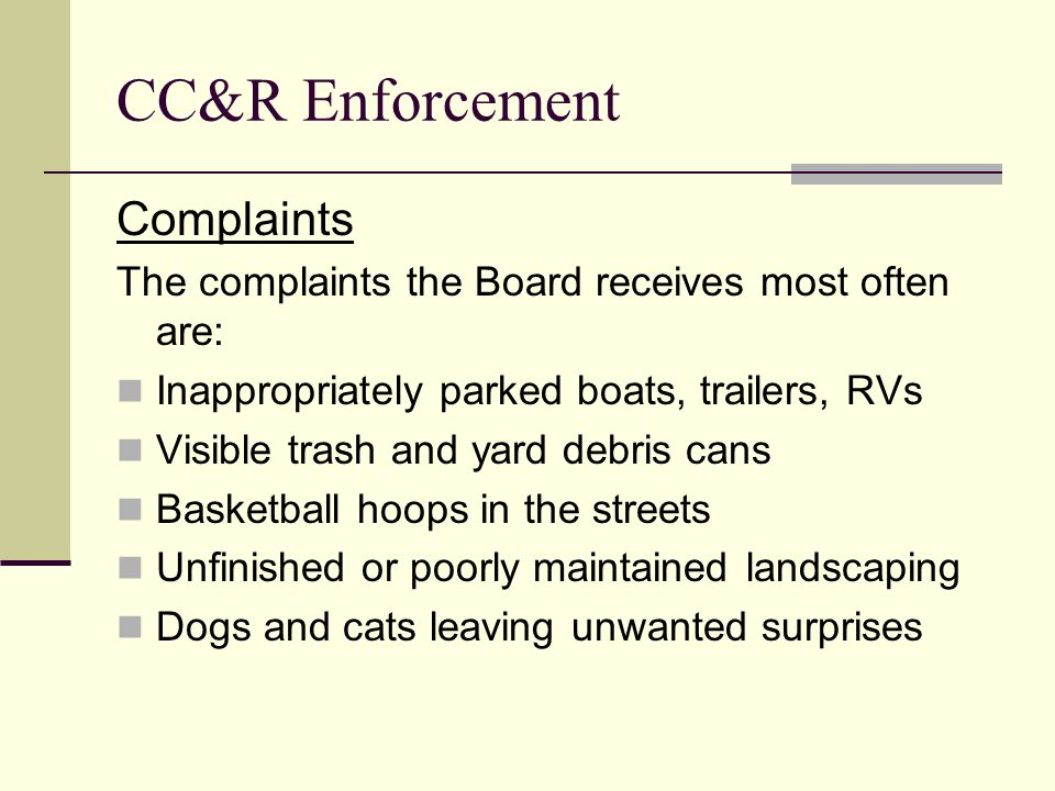 CC&R Enforcement Complaints The complaints the Board receives most often are: Inappropriately parked boats, trailers, RVs Visible trash and yard debris cans Basketball hoops in the streets Unfinished or poorly maintained landscaping Dogs and cats leaving unwanted surprises