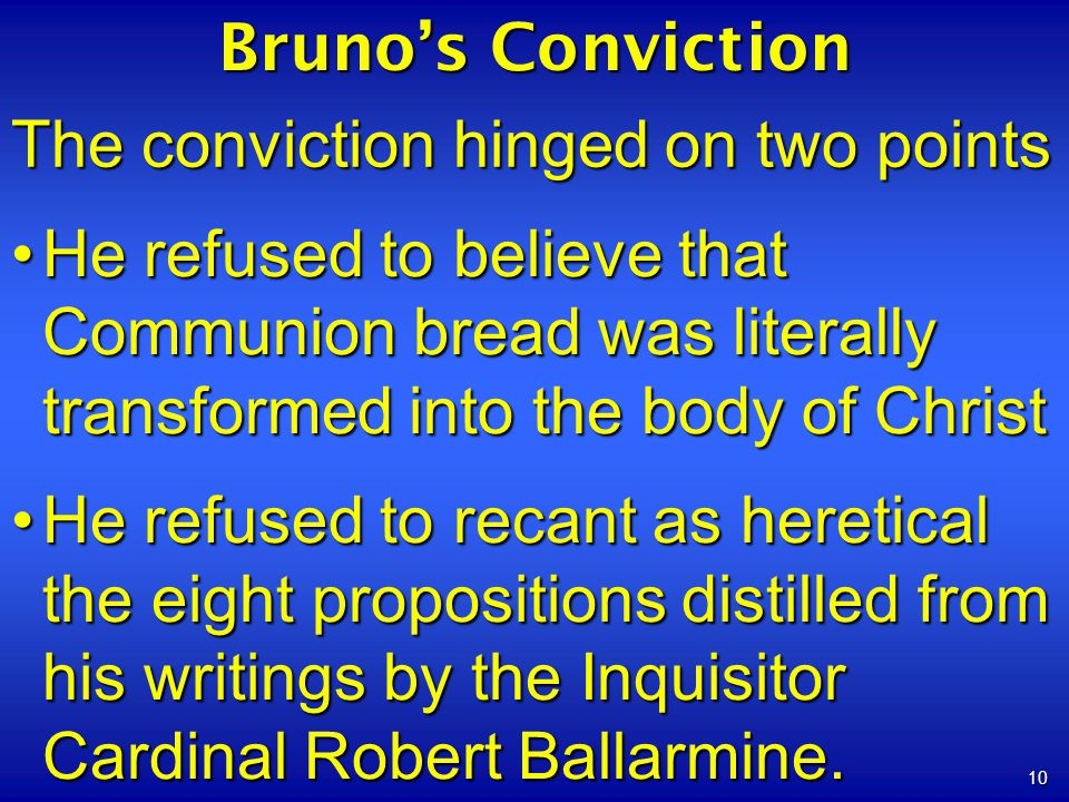 10 Brunos Conviction The conviction hinged on two points He refused to believe that Communion bread was literally transformed into the body of ChristHe refused to believe that Communion bread was literally transformed into the body of Christ He refused to recant as heretical the eight propositions distilled from his writings by the Inquisitor Cardinal Robert Ballarmine.He refused to recant as heretical the eight propositions distilled from his writings by the Inquisitor Cardinal Robert Ballarmine.