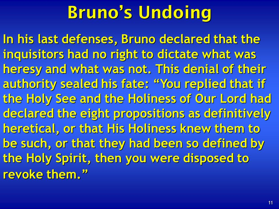 11 In his last defenses, Bruno declared that the inquisitors had no right to dictate what was heresy and what was not.