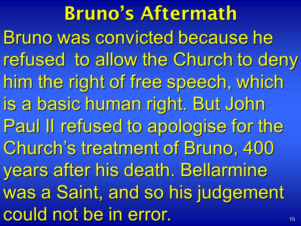 15 Brunos Aftermath Bruno was convicted because he refused to allow the Church to deny him the right of free speech, which is a basic human right.