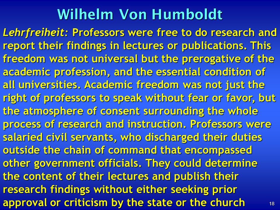 18 Wilhelm Von Humboldt Lehrfreiheit: Professors were free to do research and report their findings in lectures or publications. This freedom was not