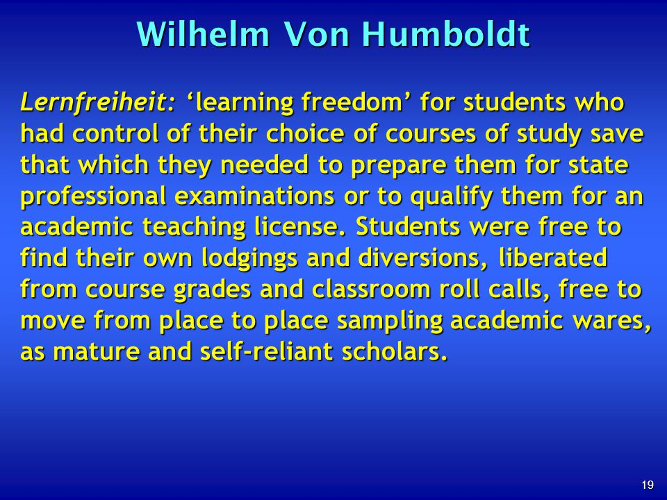 19 Wilhelm Von Humboldt Lernfreiheit: learning freedom for students who had control of their choice of courses of study save that which they needed to prepare them for state professional examinations or to qualify them for an academic teaching license.