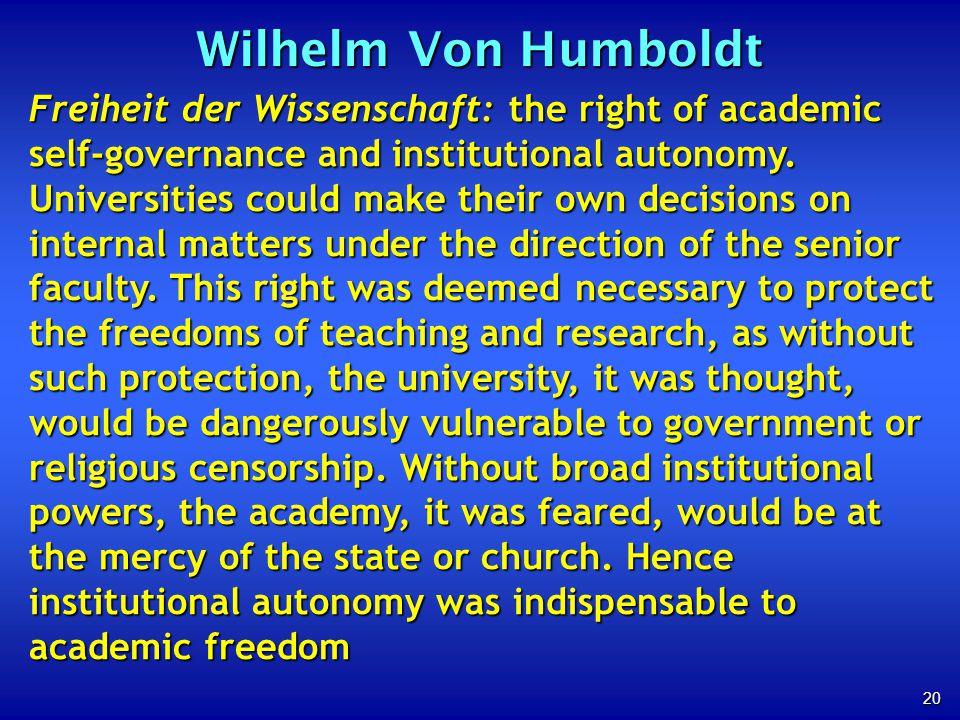 20 Wilhelm Von Humboldt Freiheit der Wissenschaft: the right of academic self-governance and institutional autonomy. Universities could make their own