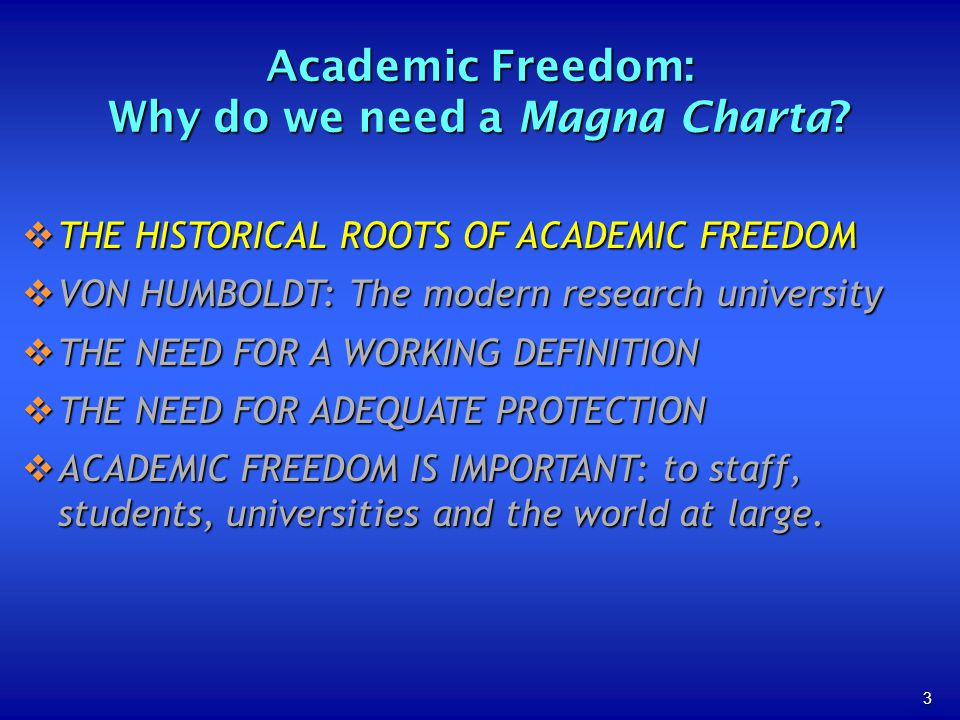 3 THE HISTORICAL ROOTS OF ACADEMIC FREEDOM THE HISTORICAL ROOTS OF ACADEMIC FREEDOM VON HUMBOLDT: The modern research university VON HUMBOLDT: The modern research university THE NEED FOR A WORKING DEFINITION THE NEED FOR A WORKING DEFINITION THE NEED FOR ADEQUATE PROTECTION THE NEED FOR ADEQUATE PROTECTION ACADEMIC FREEDOM IS IMPORTANT: to staff, students, universities and the world at large.