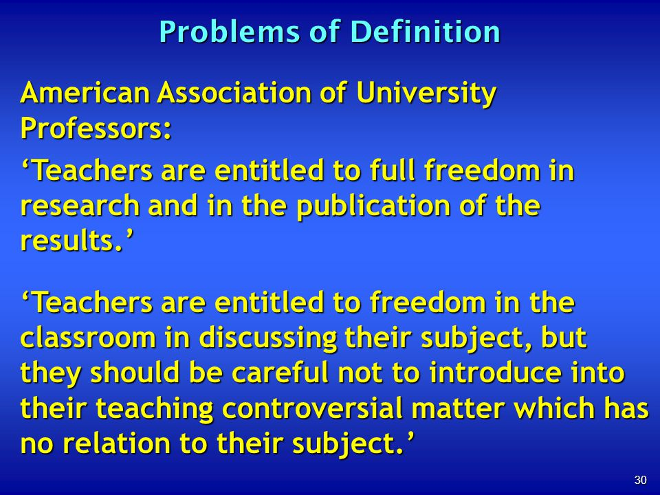 30 Problems of Definition American Association of University Professors: Teachers are entitled to full freedom in research and in the publication of t