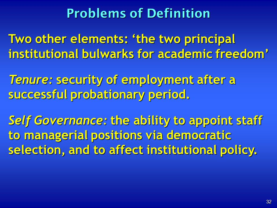 32 Problems of Definition Two other elements: the two principal institutional bulwarks for academic freedom Tenure: security of employment after a suc