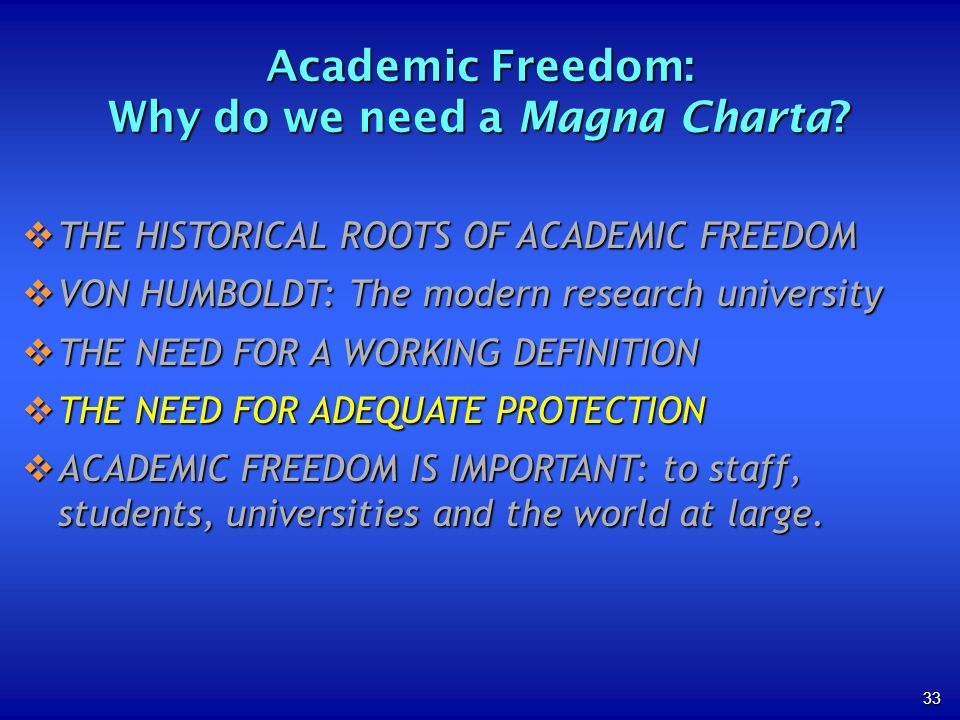 33 THE HISTORICAL ROOTS OF ACADEMIC FREEDOM THE HISTORICAL ROOTS OF ACADEMIC FREEDOM VON HUMBOLDT: The modern research university VON HUMBOLDT: The modern research university THE NEED FOR A WORKING DEFINITION THE NEED FOR A WORKING DEFINITION THE NEED FOR ADEQUATE PROTECTION THE NEED FOR ADEQUATE PROTECTION ACADEMIC FREEDOM IS IMPORTANT: to staff, students, universities and the world at large.