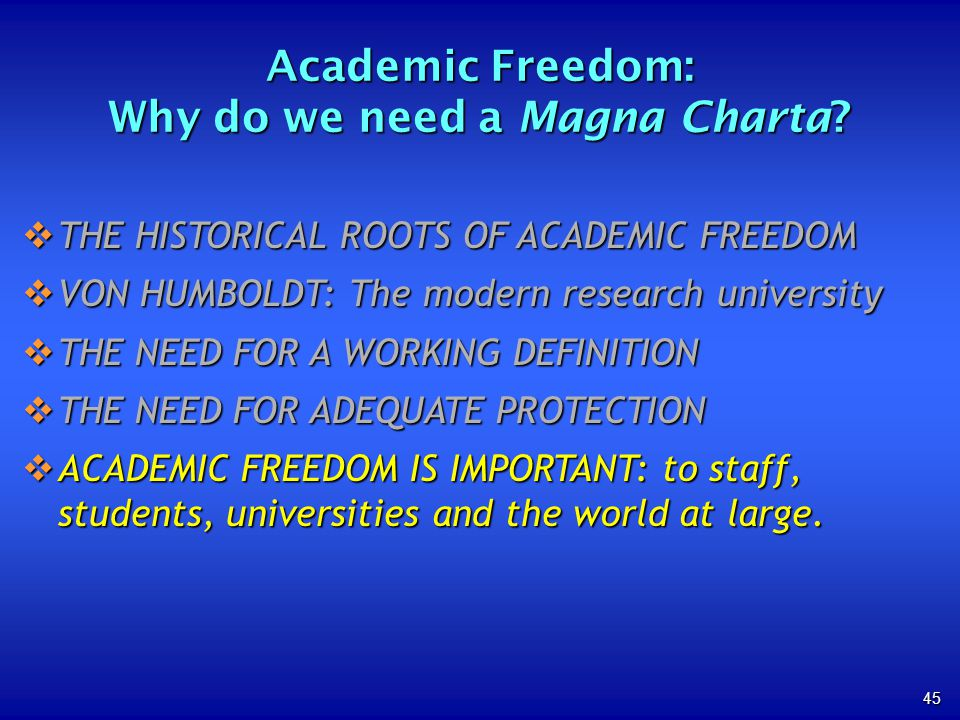 45 THE HISTORICAL ROOTS OF ACADEMIC FREEDOM THE HISTORICAL ROOTS OF ACADEMIC FREEDOM VON HUMBOLDT: The modern research university VON HUMBOLDT: The modern research university THE NEED FOR A WORKING DEFINITION THE NEED FOR A WORKING DEFINITION THE NEED FOR ADEQUATE PROTECTION THE NEED FOR ADEQUATE PROTECTION ACADEMIC FREEDOM IS IMPORTANT: to staff, students, universities and the world at large.
