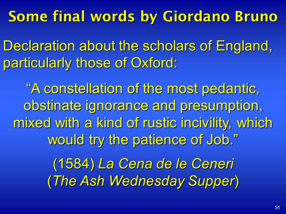 51 Some final words by Giordano Bruno Declaration about the scholars of England, particularly those of Oxford: A constellation of the most pedantic, obstinate ignorance and presumption, mixed with a kind of rustic incivility, which would try the patience of Job.