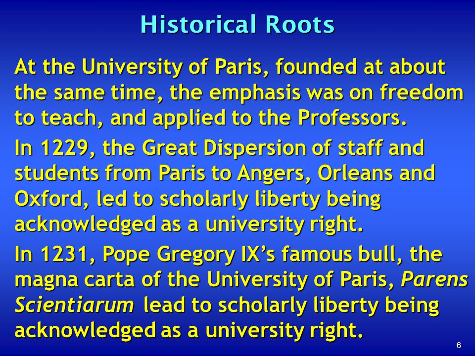 6 Historical Roots At the University of Paris, founded at about the same time, the emphasis was on freedom to teach, and applied to the Professors. In