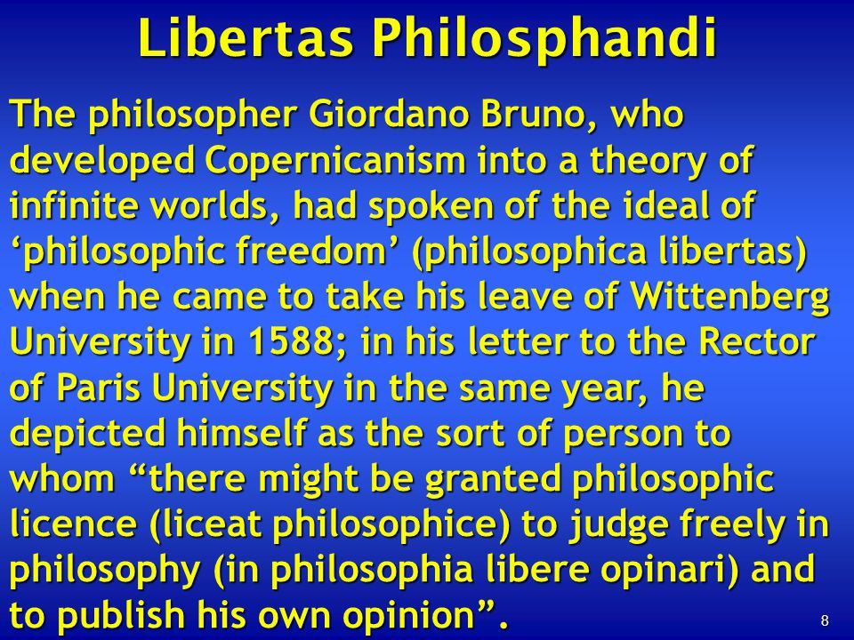 8 Libertas Philosphandi The philosopher Giordano Bruno, who developed Copernicanism into a theory of infinite worlds, had spoken of the ideal of philo