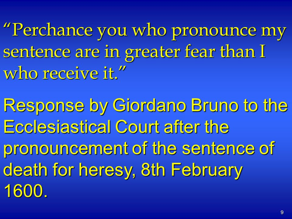 9 Perchance you who pronounce my sentence are in greater fear than I who receive it. Response by Giordano Bruno to the Ecclesiastical Court after the