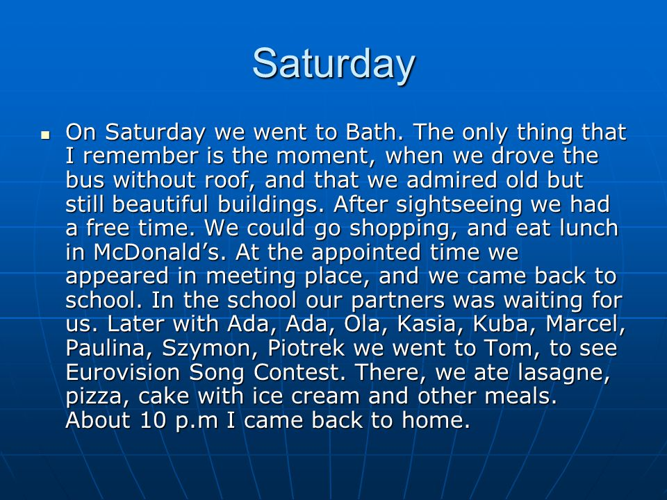 Saturday On Saturday we went to Bath. The only thing that I remember is the moment, when we drove the bus without roof, and that we admired old but st