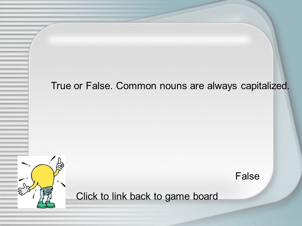Is Friday a common or proper noun Friday is a proper noun. Click to link back to game board.