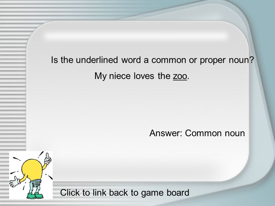 True or False. Common nouns are always capitalized. False Click to link back to game board