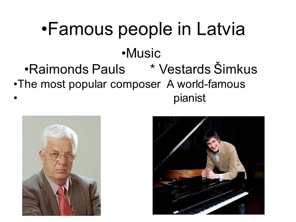Famous people in Latvia Music Raimonds Pauls * Vestards Šimkus The most popular composer A world-famous pianist