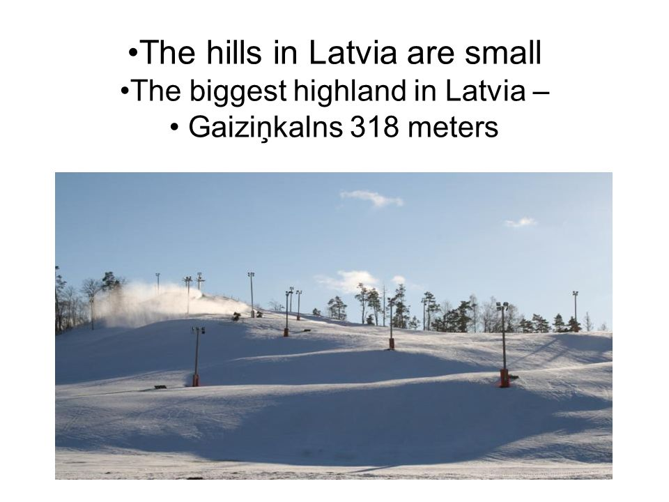 The hills in Latvia are small The biggest highland in Latvia – Gaiziņkalns 318 meters