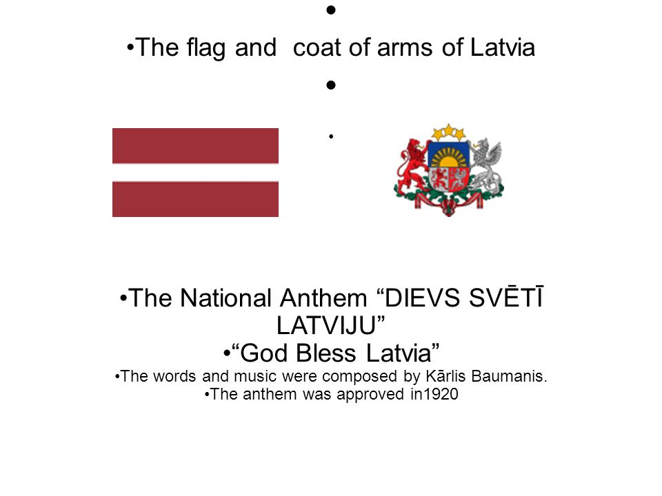 The flag and coat of arms of Latvia The National Anthem DIEVS SVĒTĪ LATVIJU God Bless Latvia The words and music were composed by Kārlis Baumanis.