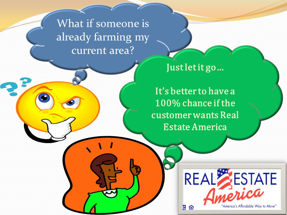 THE BOTTOM LINE If you farm and prospect the same community against another agent of your company… You have less than a 50% opportunity to get a listing if the customer has already decided on the company that they wish to work with… If the customer wants Real Estate America, theyll get Real Estate America; if not, its better that only 1 Agent loose the listing rather than 2, 3 or more Agents.