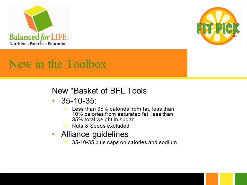 New in the Toolbox New Basket of BFL Tools 35-10-35: Less than 35% calories from fat, less than 10% calories from saturated fat, less than 35% total weight in sugar Nuts & Seeds excluded Alliance guidelines 35-10-35 plus caps on calories and sodium