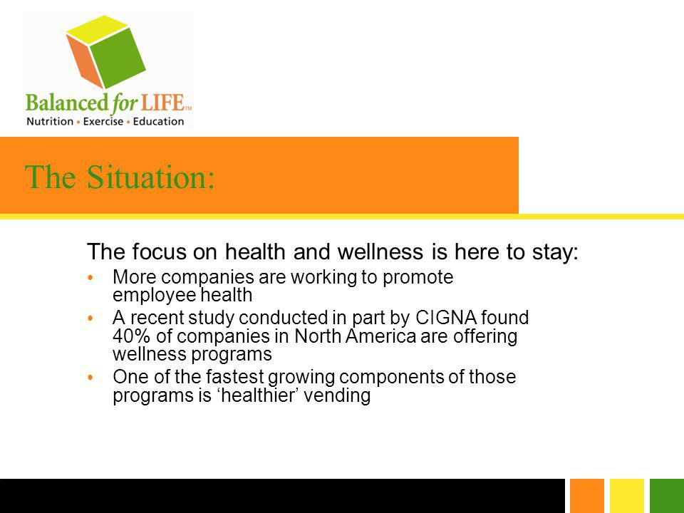 The Situation: The focus on health and wellness is here to stay: More companies are working to promote employee health A recent study conducted in part by CIGNA found 40% of companies in North America are offering wellness programs One of the fastest growing components of those programs is healthier vending