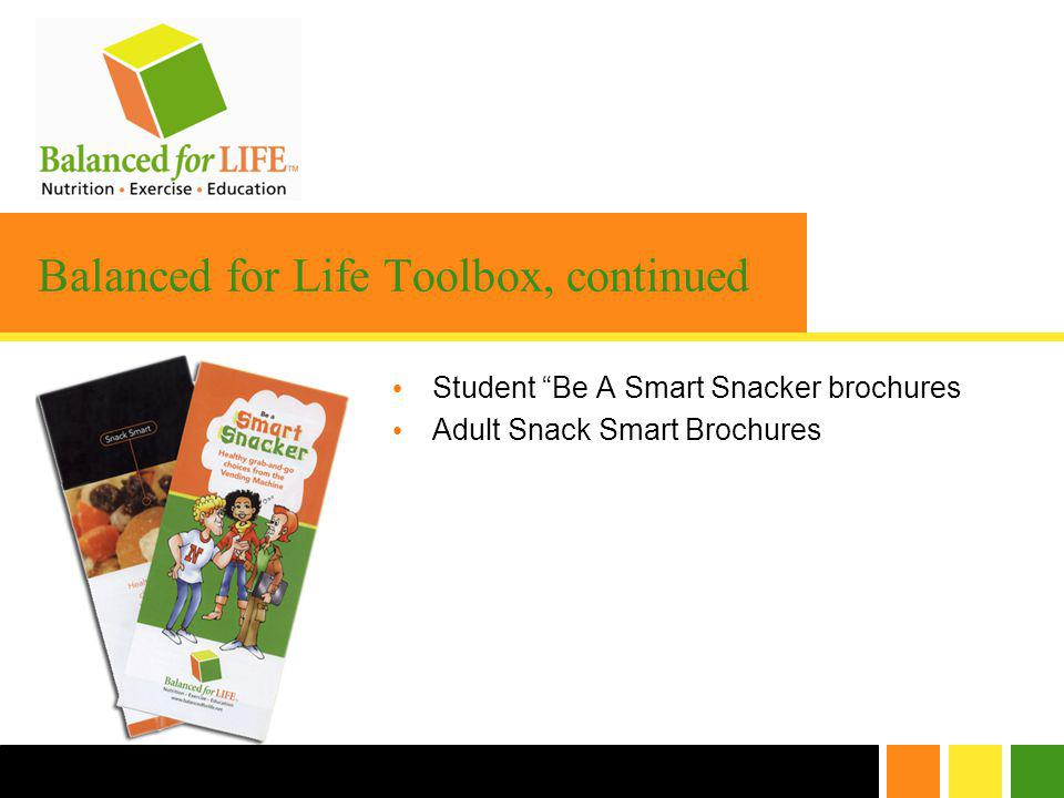 Balanced for Life Toolbox, continued Student Be A Smart Snacker brochures Adult Snack Smart Brochures