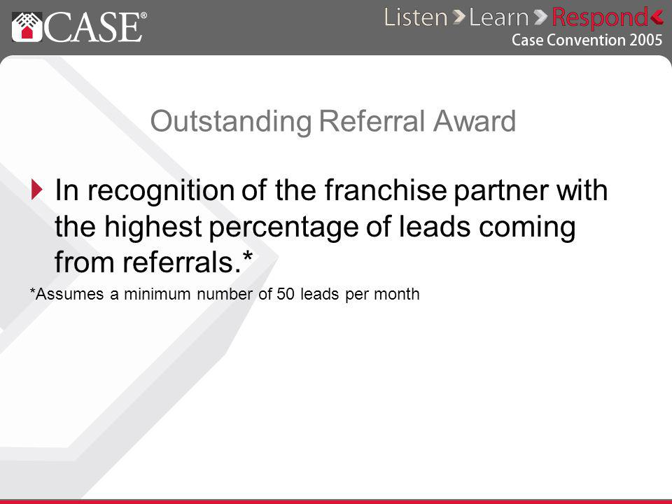 Outstanding Referral Award In recognition of the franchise partner with the highest percentage of leads coming from referrals.* *Assumes a minimum number of 50 leads per month