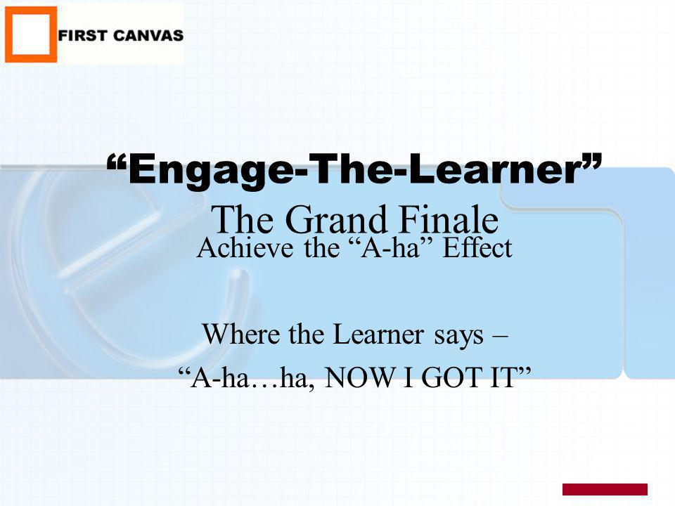 Engage-The-Learner The Grand Finale Achieve the A-ha Effect Where the Learner says – A-ha…ha, NOW I GOT IT