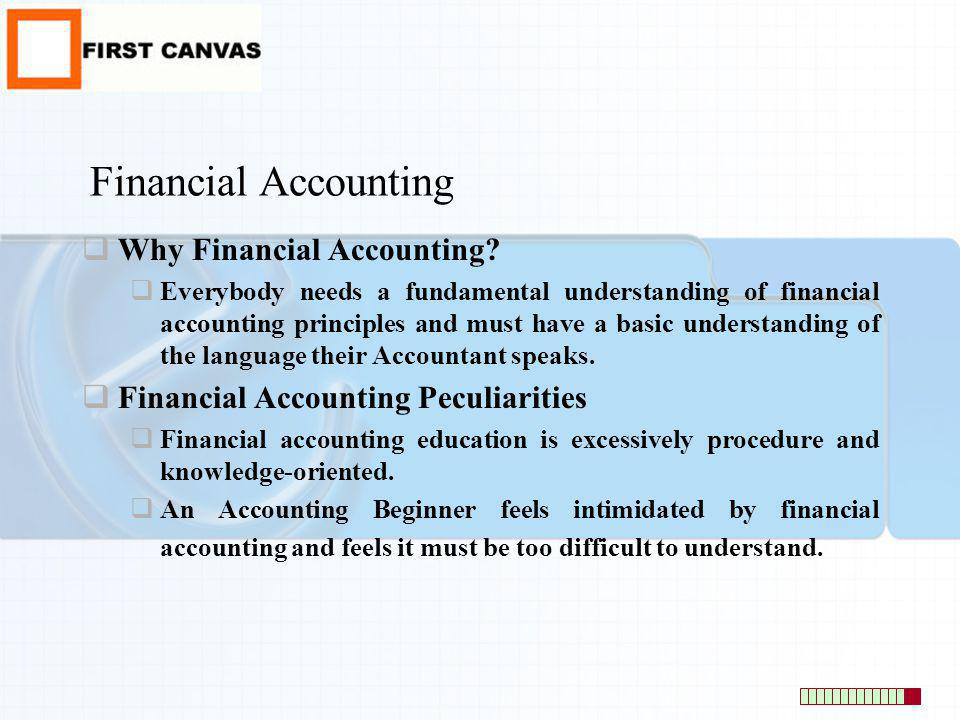 Financial Accounting Why Financial Accounting? Everybody needs a fundamental understanding of financial accounting principles and must have a basic un