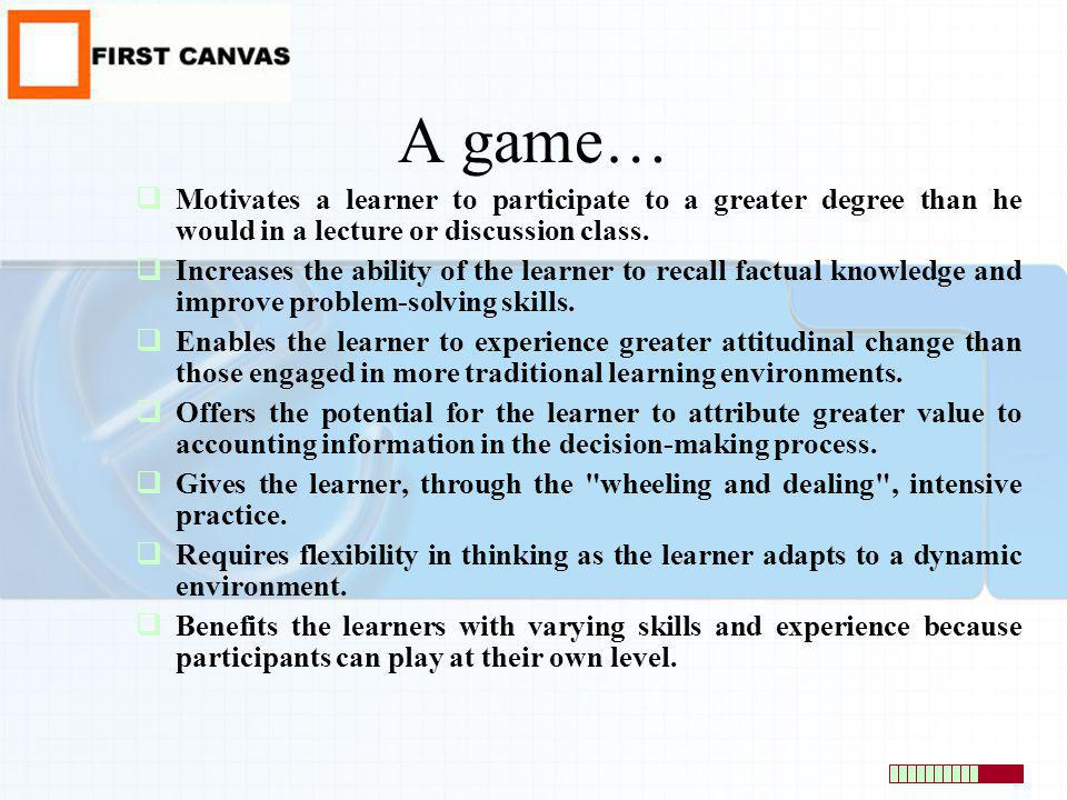 A game… Motivates a learner to participate to a greater degree than he would in a lecture or discussion class. Increases the ability of the learner to