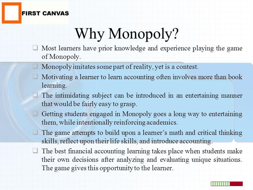 Why Monopoly? Most learners have prior knowledge and experience playing the game of Monopoly. Monopoly imitates some part of reality, yet is a contest