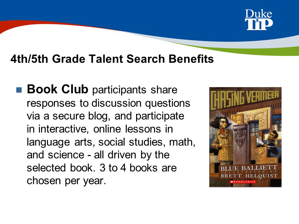 4th/5th Grade Talent Search Benefits Book Club participants share responses to discussion questions via a secure blog, and participate in interactive, online lessons in language arts, social studies, math, and science - all driven by the selected book.