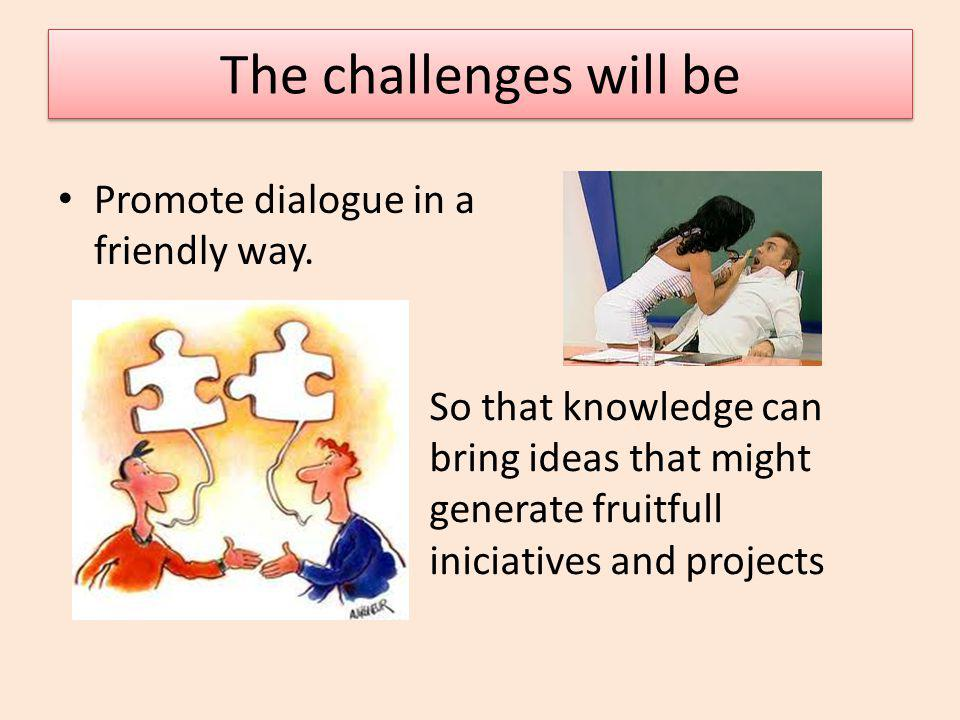 The challenges will be The challenges will be Promote dialogue in a friendly way.