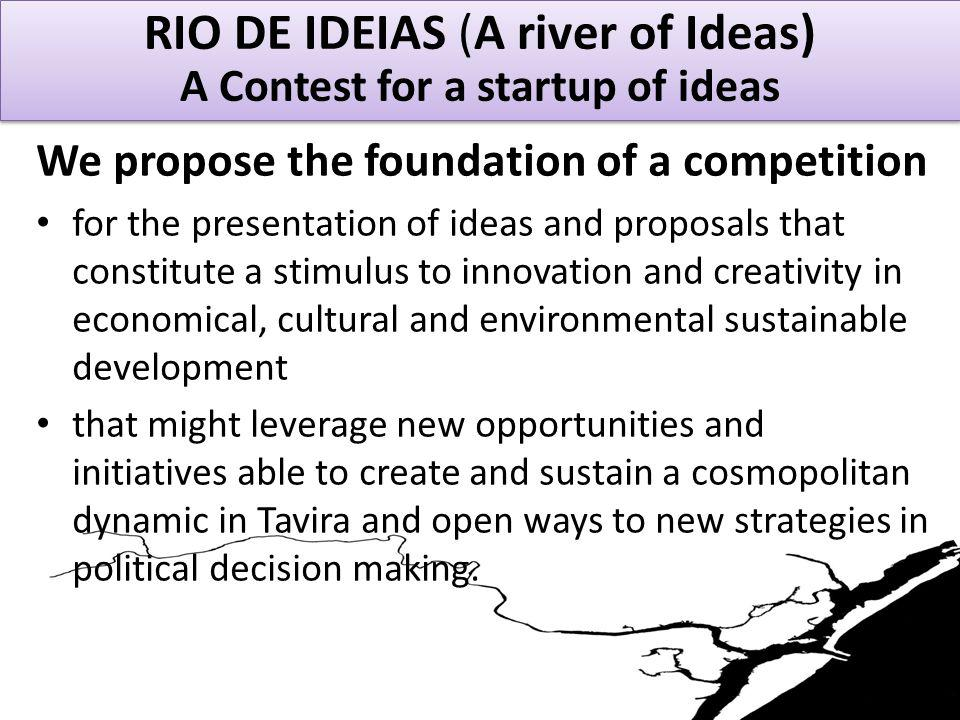 RIO DE IDEIAS - A Contest for a startup of ideas We propose the foundation of a competition for the presentation of ideas and proposals that constitute a stimulus to innovation and creativity in economical, cultural and environmental sustainable development that might leverage new opportunities and initiatives able to create and sustain a cosmopolitan dynamic in Tavira and open ways to new strategies in political decision making.