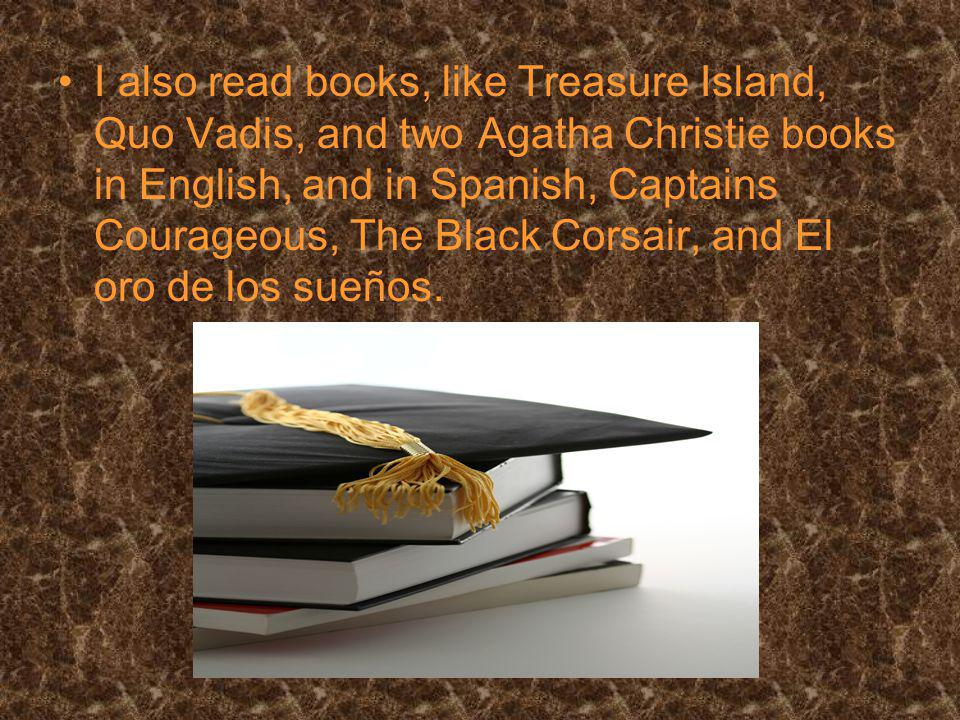 I also read books, like Treasure Island, Quo Vadis, and two Agatha Christie books in English, and in Spanish, Captains Courageous, The Black Corsair, and El oro de los sueños.