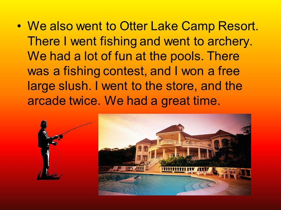 We also went to Otter Lake Camp Resort. There I went fishing and went to archery.