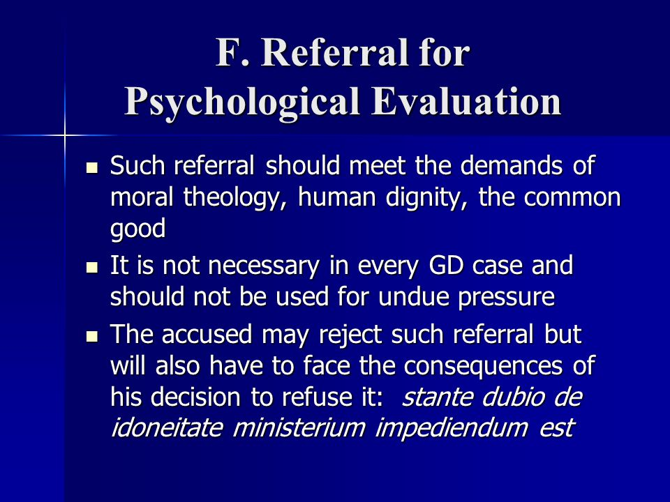 F. Referral for Psychological Evaluation Such referral should meet the demands of moral theology, human dignity, the common good Such referral should