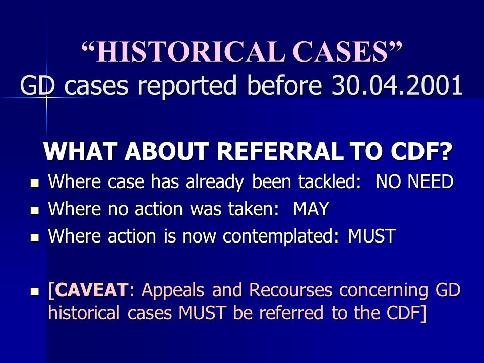 HISTORICAL CASES GD cases reported before 30.04.2001 WHAT ABOUT REFERRAL TO CDF? Where case has already been tackled: NO NEED Where case has already b