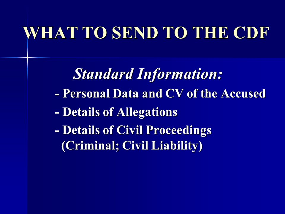 WHAT TO SEND TO THE CDF Standard Information: - Personal Data and CV of the Accused - Details of Allegations - Details of Allegations - Details of Civ